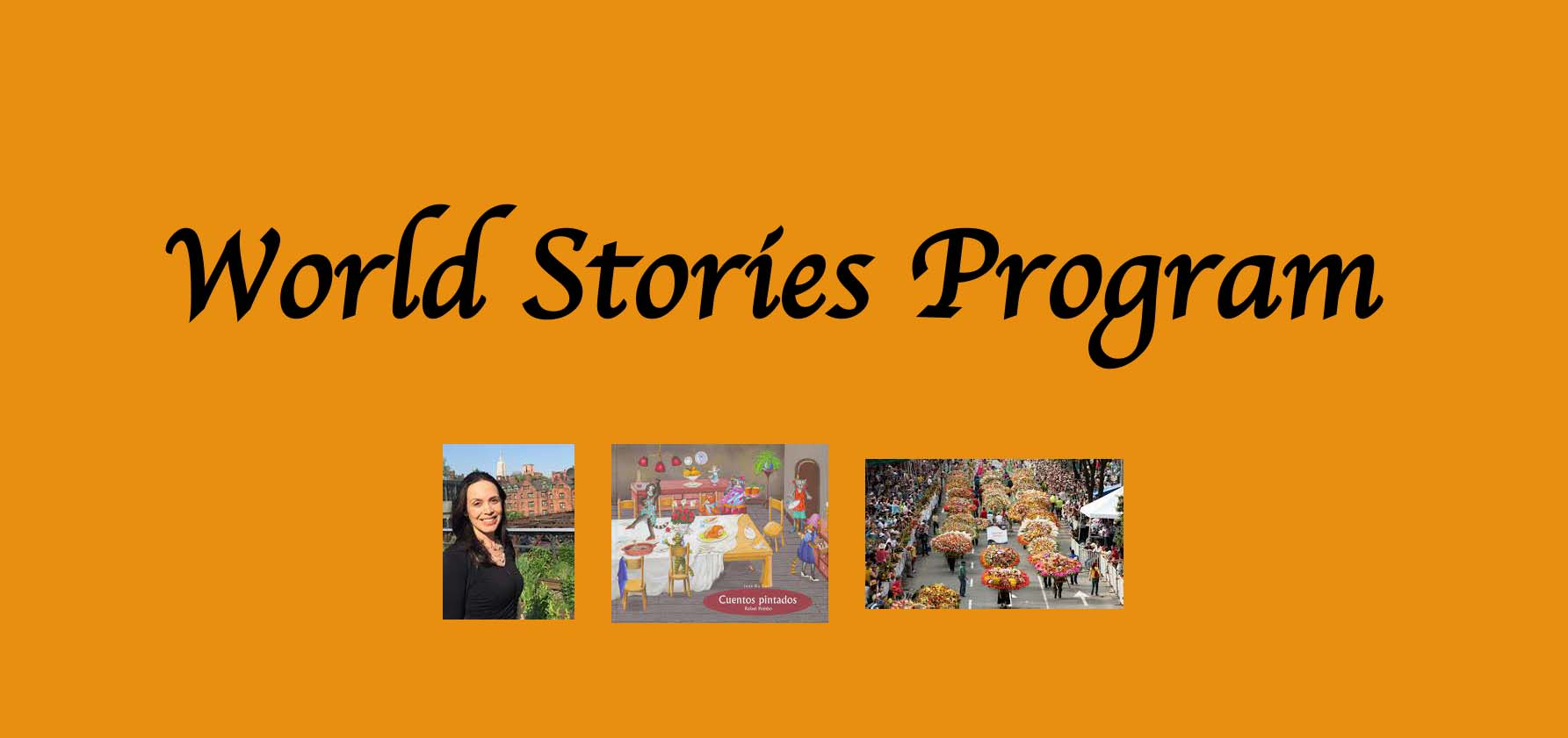The World Stories Program on October 9, 2021, will feature Spanish Professor Claudia Mesa Higuera reading from the children's book Cuentos Pintados (Painted Tales). Afterward, the children will make paper flowers in honor of the annual Festival of Flowers in Medelin, Colombia.